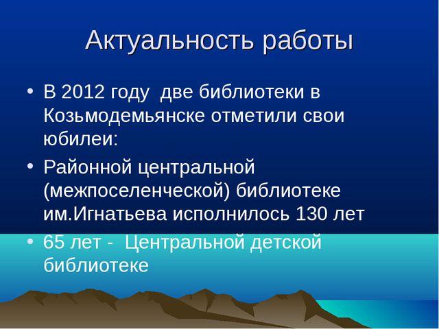 Актуальность работы В 2012 году две библиотеки в Козьмодемьянске отметили сво...