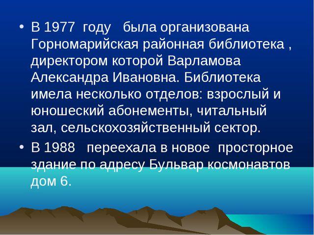 В 1977 году была организована Горномарийская районная библиотека , директором...