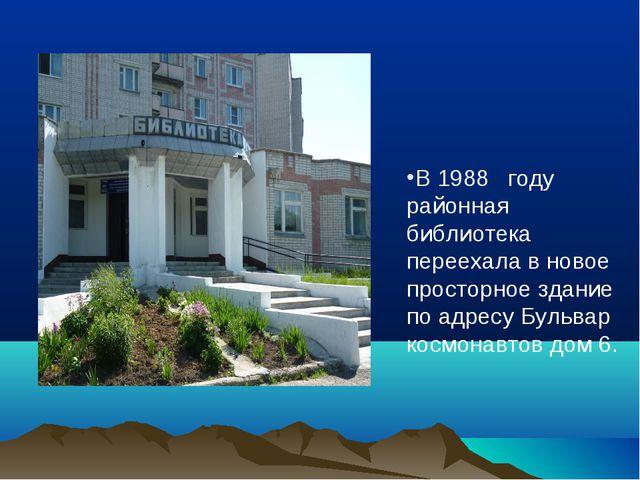 В 1988 году районная библиотека переехала в новое просторное здание по адресу...