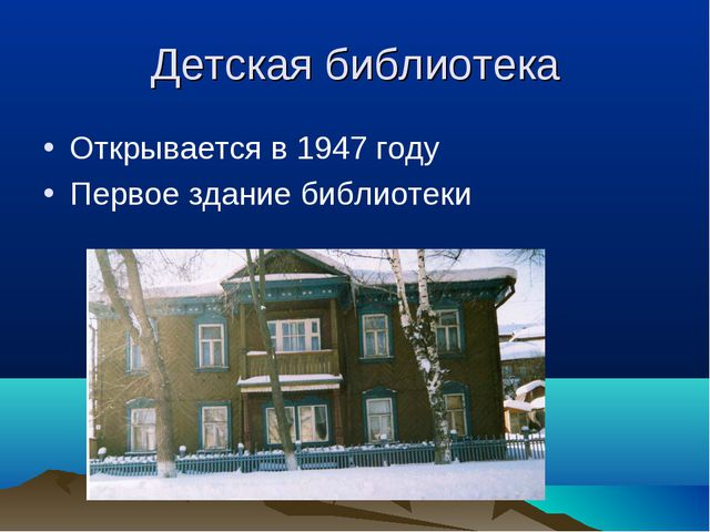 Детская библиотека Открывается в 1947 году Первое здание библиотеки
