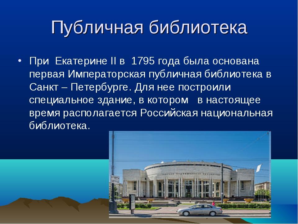 Публичная библиотека При Екатерине II в 1795 года была основана первая Импера...