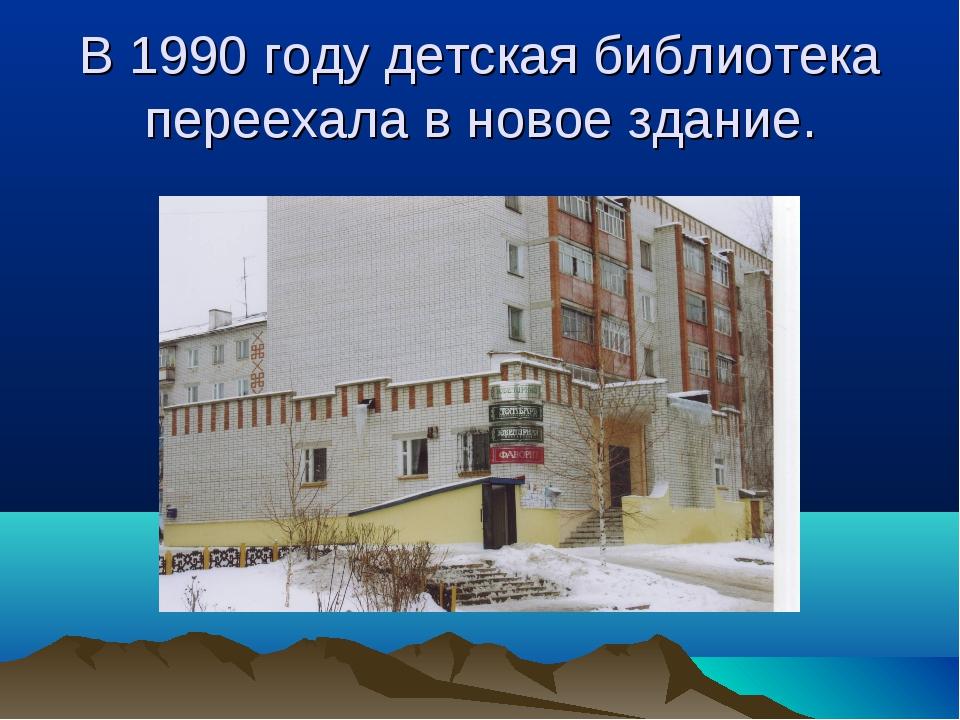 В 1990 году детская библиотека переехала в новое здание.