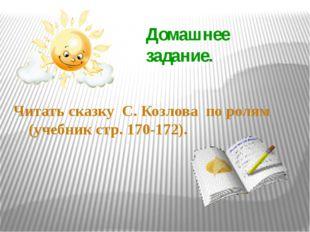 Домашнее задание. Читать сказку С. Козлова по ролям (учебник стр. 170-172).