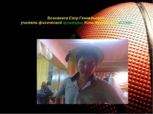 Возовиков Егор Геннадьевич- учитель физической культуры Усть-Коксинской «СОШ»