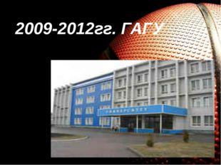 2009-2012гг. ГАГУ