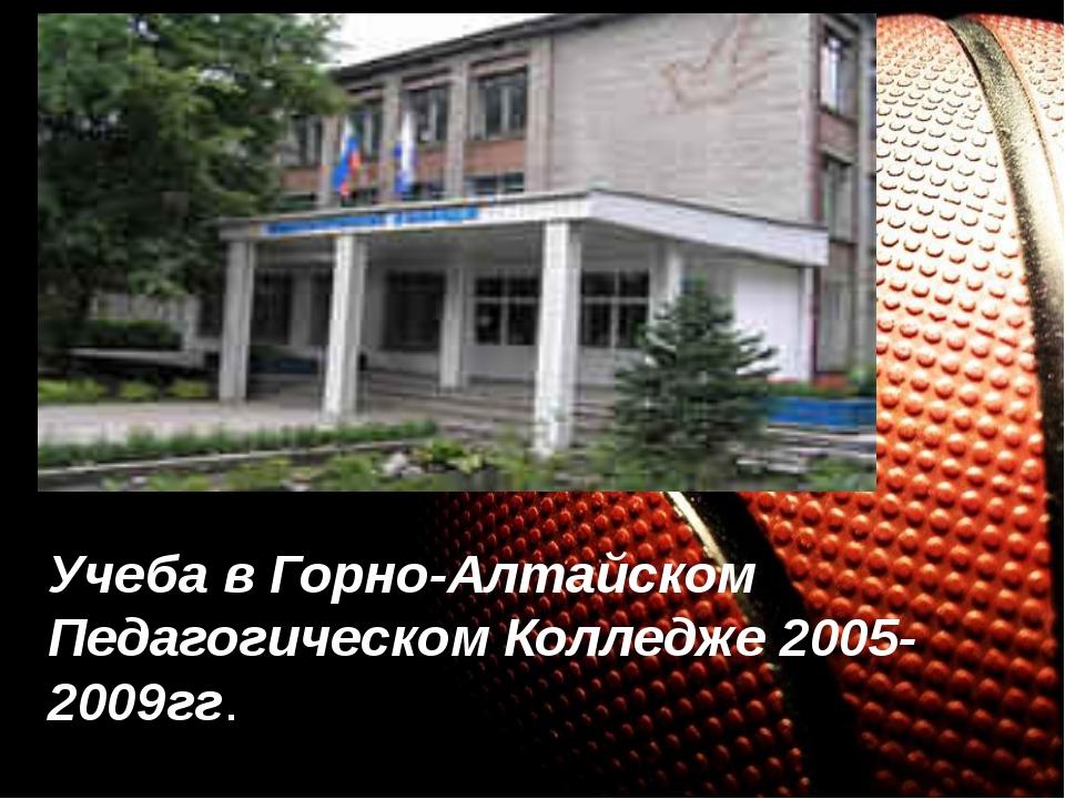 Учеба в Горно-Алтайском Педагогическом Колледже 2005-2009гг.