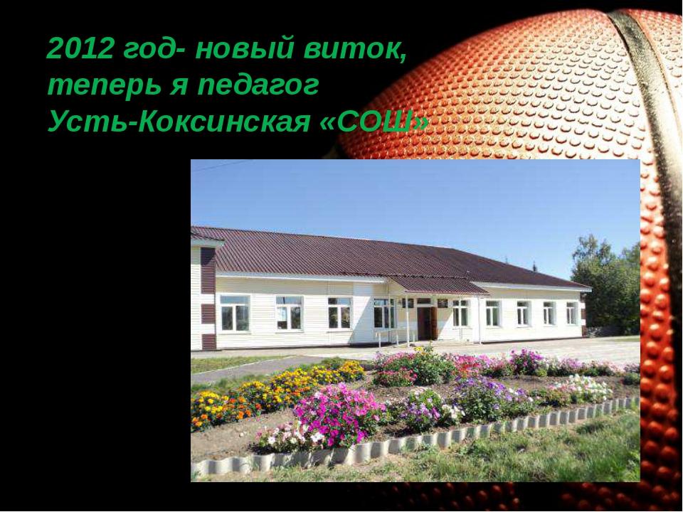 2012 год- новый виток, теперь я педагог Усть-Коксинская «СОШ»