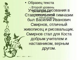 Учителем рисования в Ставропольской гимназии был Василий Иванович Смирнов, от