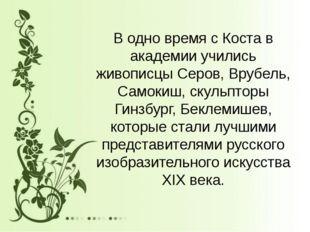 В одно время с Коста в академии учились живописцы Серов, Врубель, Самокиш, ск