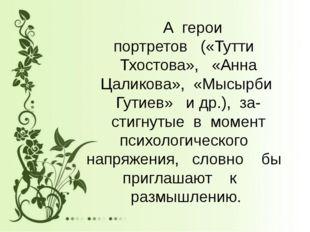 А герои портретов («Тутти Тхостова», «Анна Цаликова», «Мысырби Гутиев» и др.