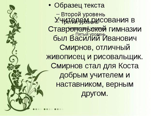 Учителем рисования в Ставропольской гимназии был Василий Иванович Смирнов, от...