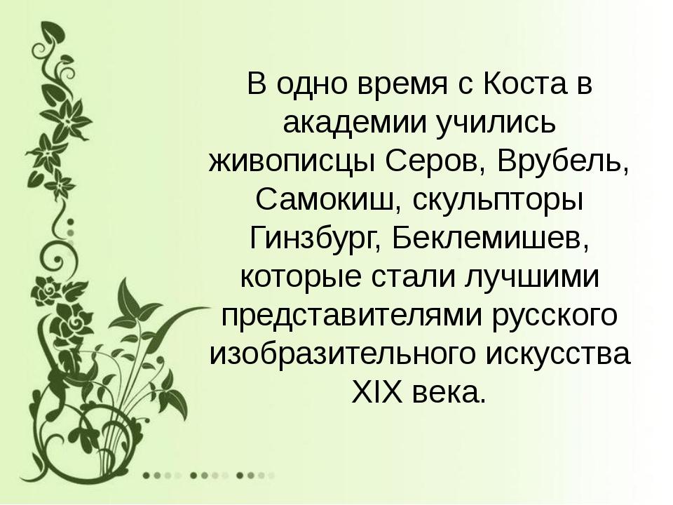 В одно время с Коста в академии учились живописцы Серов, Врубель, Самокиш, ск...