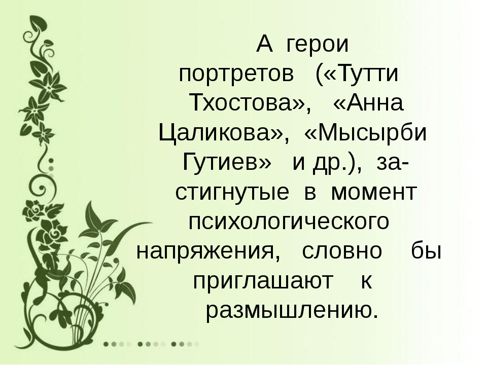 А герои портретов («Тутти Тхостова», «Анна Цаликова», «Мысырби Гутиев» и др....