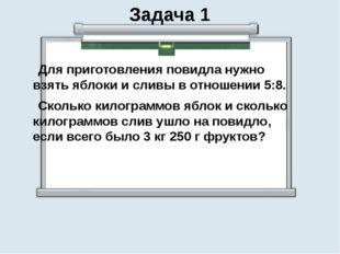 Задача 1 Для приготовления повидла нужно взять яблоки и сливы в отношении 5:8