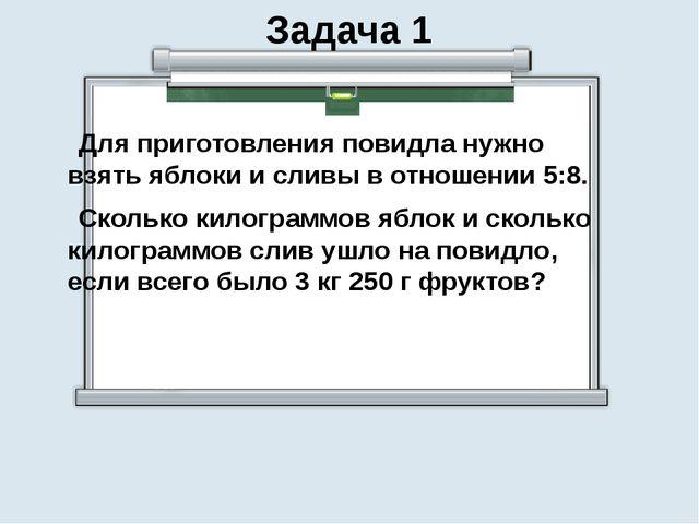 Задача 1 Для приготовления повидла нужно взять яблоки и сливы в отношении 5:8...