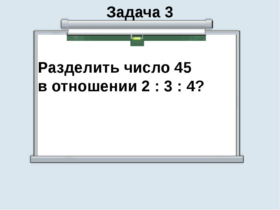Задача 3 Разделить число 45 в отношении 2 : 3 : 4?