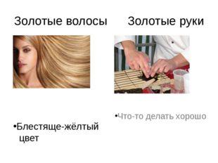 Золотые волосы Золотые руки Блестяще-жёлтый цвет Что-то делать хорошо