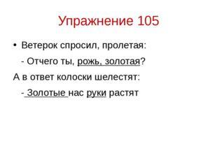 Упражнение 105 Ветерок спросил, пролетая: - Отчего ты, рожь, золотая? А в отв