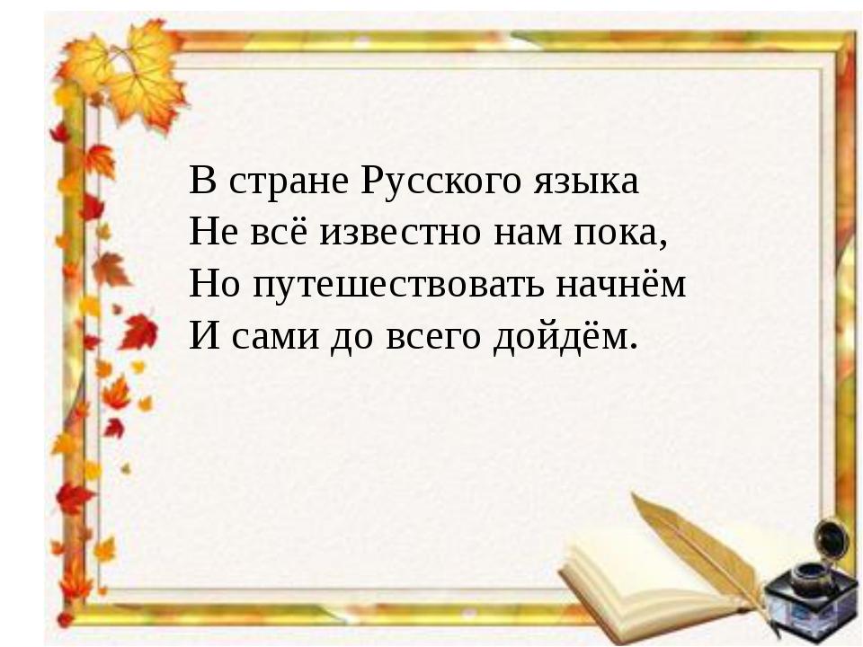 В стране Русского языка Не всё известно нам пока, Но путешествовать начнём И...