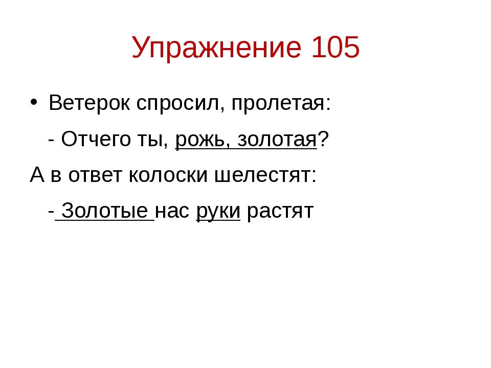 Упражнение 105 Ветерок спросил, пролетая: - Отчего ты, рожь, золотая? А в отв...