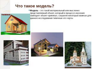 Что такое модель? Модель - это такой материальный или мысленно представляемый
