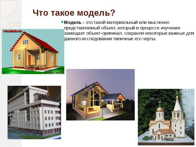Что такое модель? Модель - это такой материальный или мысленно представляемый...
