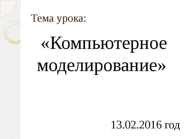 Тема урока: «Компьютерное моделирование» 13.02.2016 год