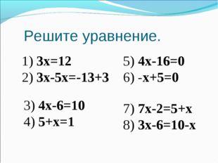 Решите уравнение. 1) 3х=12 2) 3х-5х=-13+3 5) 4х-16=0 6) -х+5=0 3) 4х-6=10 4)