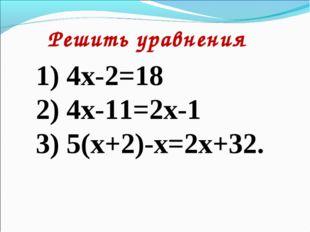 Решить уравнения 1) 4х-2=18 2) 4х-11=2х-1 3) 5(х+2)-х=2х+32.