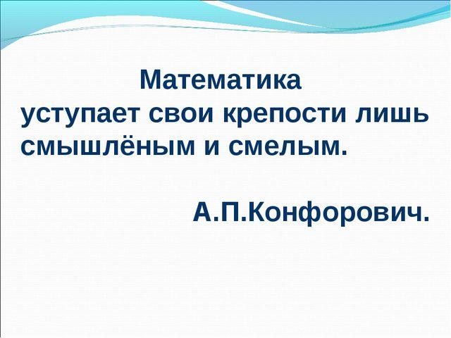 Математика уступает свои крепости лишь смышлёным и смелым. А.П.Конфорович.