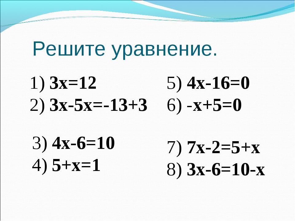 Решите уравнение. 1) 3х=12 2) 3х-5х=-13+3 5) 4х-16=0 6) -х+5=0 3) 4х-6=10 4)...
