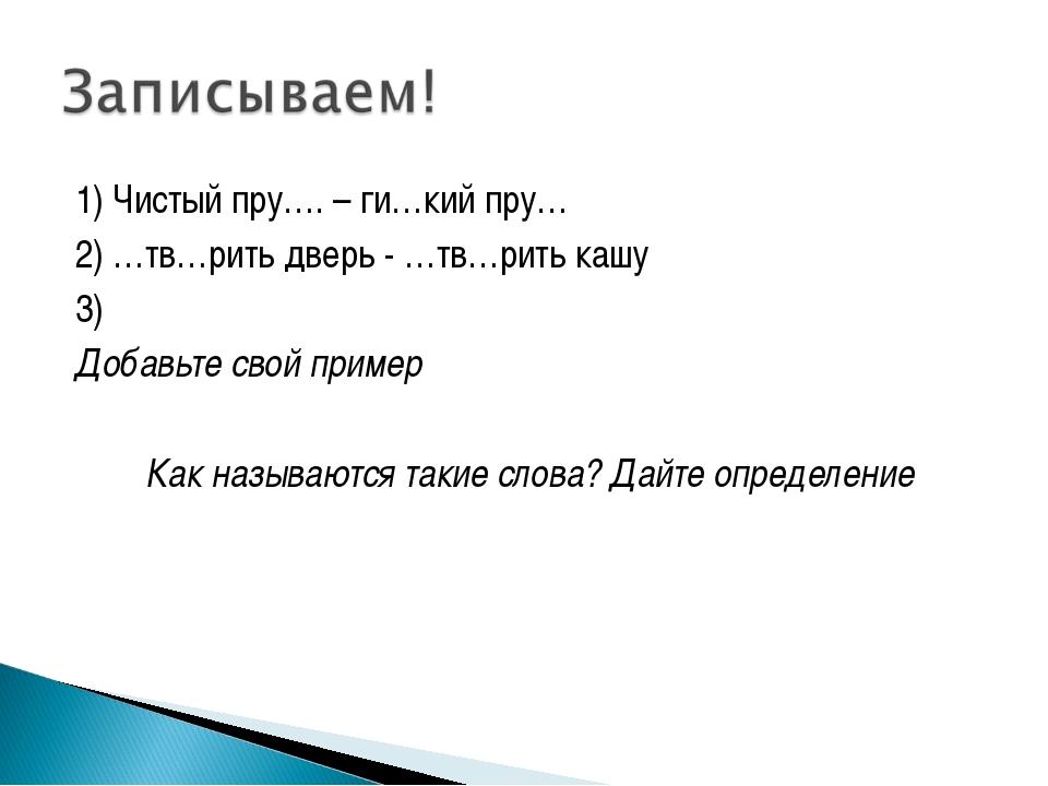 1) Чистый пру…. – ги…кий пру… 2) …тв…рить дверь - …тв…рить кашу 3) Добавьте с...