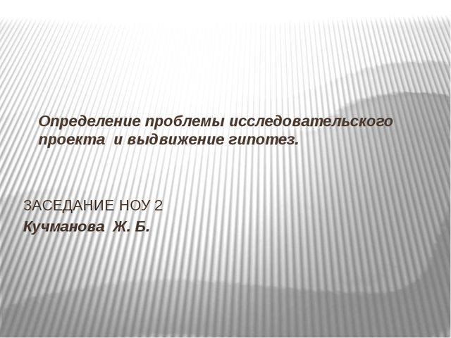 Определение проблемы исследовательского проекта и выдвижение гипотез. ЗАСЕДАН...