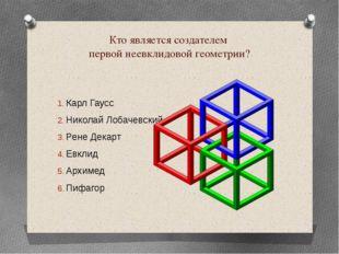 Кто является создателем первой неевклидовой геометрии? Карл Гаусс Николай Лоб