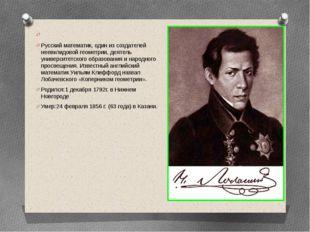 Николай Иванович Лобачевский Русский математик, один из создателей неевклидо