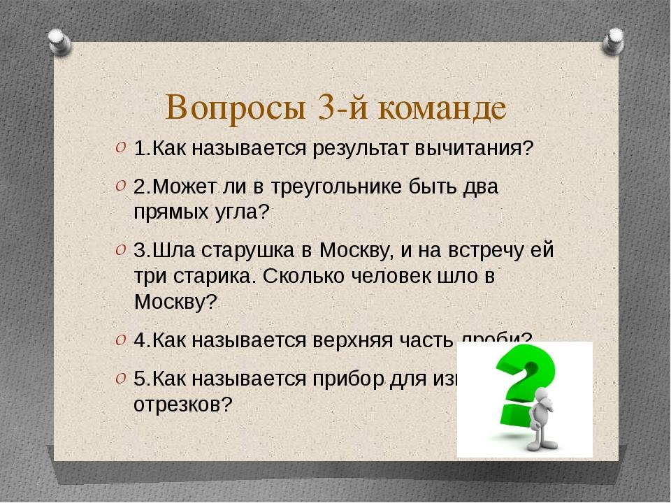Вопросы 3-й команде 1.Как называется результат вычитания? 2.Может ли в треуго...