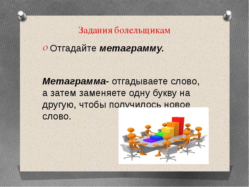 Задания болельщикам Отгадайте метаграмму. Метаграмма- отгадываете слово, а за...