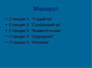 "Маршрут Станция 1: ""Угадай-ка"" Станция 2: ""Соображай-ка"" Станция 3: ""Внимател"