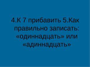 4.К 7 прибавить 5.Как правильно записать: «одиннадцать» или «адиннадцать»