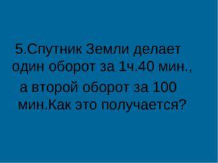 5.Спутник Земли делает один оборот за 1ч.40 мин., а второй оборот за 100 мин.