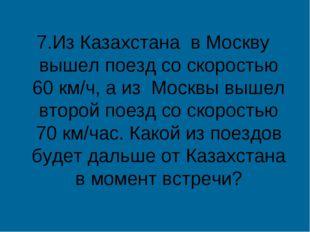 7.Из Казахстана в Москву вышел поезд со скоростью 60 км/ч, а из Москвы вышел