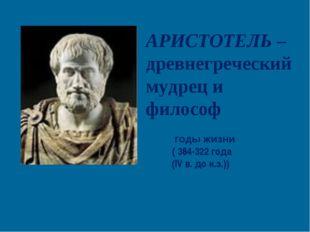 АРИСТОТЕЛЬ – древнегреческий мудрец и философ годы жизни ( 384-322 года (IV в