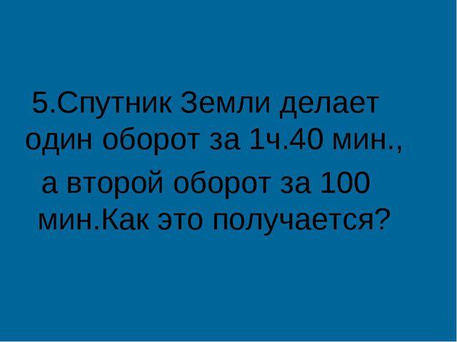 5.Спутник Земли делает один оборот за 1ч.40 мин., а второй оборот за 100 мин....
