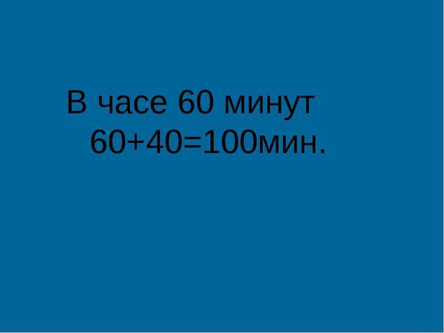 В часе 60 минут 60+40=100мин.