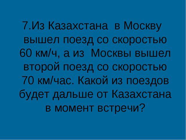 7.Из Казахстана в Москву вышел поезд со скоростью 60 км/ч, а из Москвы вышел...
