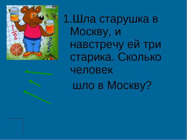 1.Шла старушка в Москву, и навстречу ей три старика. Сколько человек шло в М...