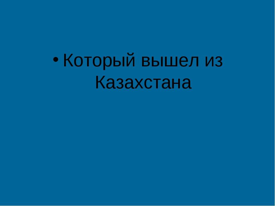 Который вышел из Казахстана