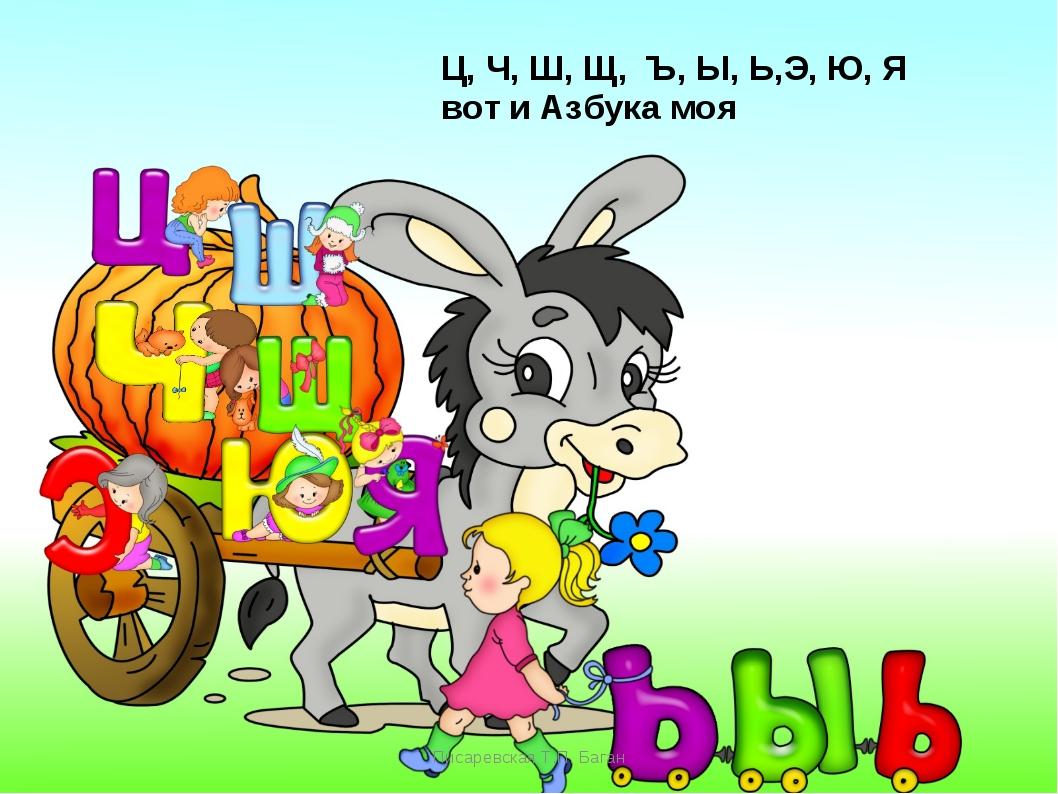 Писаревская Т.П. Баган Ц, Ч, Ш, Щ, Ъ, Ы, Ь,Э, Ю, Я вот и Азбука моя Писаревск...