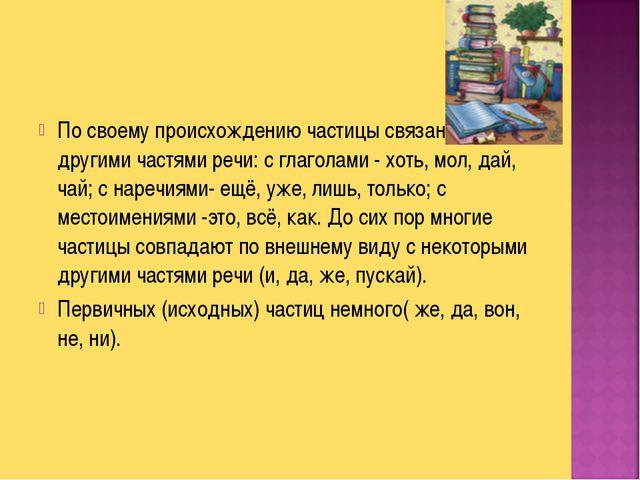 По своему происхождению частицы связаны с другими частями речи: с глаголами -...
