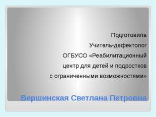Вершинская Светлана Петровна Подготовила Учитель-дефектолог ОГБУСО «Реабилита